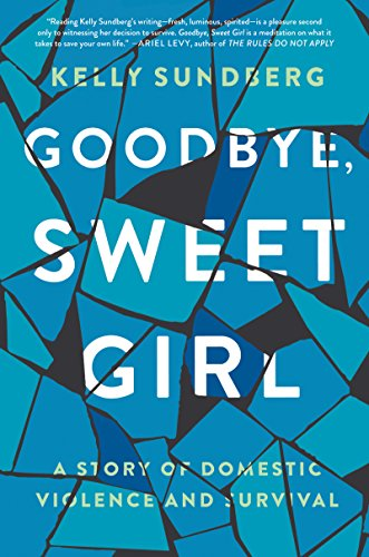 Goodbye, Sweet Girl: A Story of Domestic Violence and Survival by [Sundberg, Kelly]