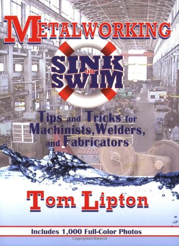 (Metalworking Sink or Swim: Tips and Tricks for Machinists, Welders and Fabricators)