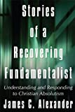 Stories of a Recovering Fundamentalist: Understanding and Responding to Christian Absolutism