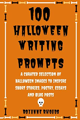 (100 Halloween Writing Prompts: A Curated Selection of Halloween Images to Inspire Short Stories, Poetry, Essays and Blog)