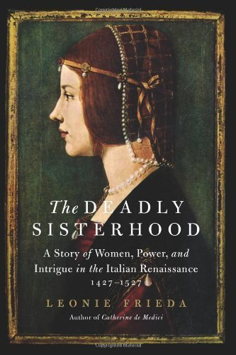 The Deadly Sisterhood: A Story of Women, Power, and Intrigue in the Italian Renaissance, 1427-1527 by Frieda, Leonie(April 2, 2013) Hardcover