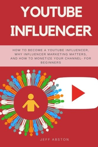 YouTube Influencer: How To Become a Youtube Influencer, Why Influencer Marketing Matters, and How To Monetize Your Channel - For Beginners (Social Media Marketing) (Volume 5)