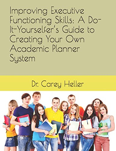 Improving Executive Functioning Skills: A Do-It-Yourselfers Guide to Creating Your Own Academic Planner System