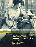 Die Wunden Heilen Sehr Schon : Feldpostkarten Aus Dem Lazarett 1914-1918, Eckart, Wolfgang U., 3515104593