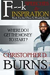 F--k Speeches & Inspiration: Where Do I Get The Money To Start?: Book 3 in the 1 Hour to Wealth Series (Volume 3)