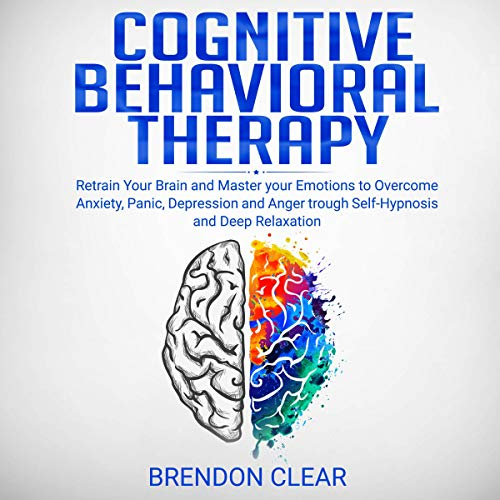 Cognitive Behavioral Therapy: Rеtrаіn Your Brain and Mаѕtеr Your Emotions to Overcome Anxiety, Panic, Dерrеѕѕіоn, and Anger Through Self-Hypnosis and Dеер Rеlаxаtіоn: Emotional Intelligence, Book 1