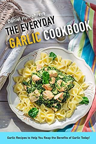 The Everyday Garlic Cookbook: Garlic Recipes to Help You Reap the Benefits of Garlic Today! - Hot Sauce Recipes