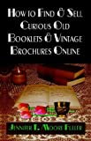 How to Find and Sell Curious Old Booklets and Vintage Brochures Online, Jennifer T. Moore Fuller, 1591137071