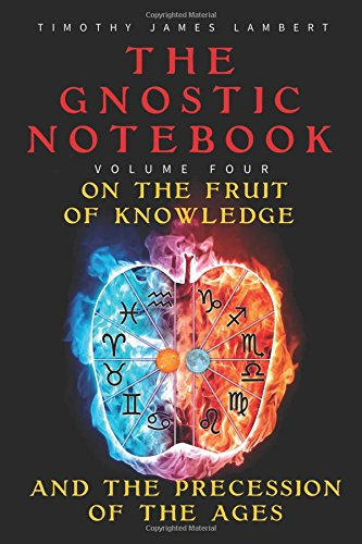The Gnostic Notebook: Volume Four: On the Fruit of Knowledge and the Precession of the Ages