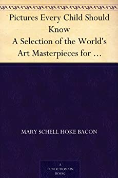 Pictures Every Child Should Know A Selection of the World's Art Masterpieces for Young People by [Bacon, Mary Schell Hoke]
