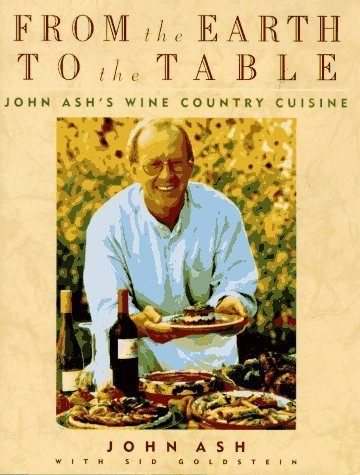 From the Earth to the Table: John Ash's Wine Country Cuisine by Ash, John, Goldstein, Sid (October 1, 1995) Hardcover
