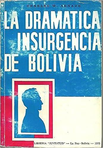 LA DRAMATICA INSURGENCIA DE BOLIVIA.: Amazon.es: Charles W. ARNADE: Libros