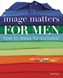 Image Matters For Men: How to Dress for Success!