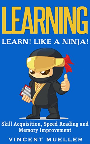 Learning: Learn! Like a Ninja! - Skill Acquisition, Speed Reading and Memory Improvement