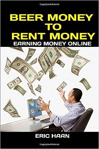 Beer Money to Rent Money: Earning Money Online: Eric Haan