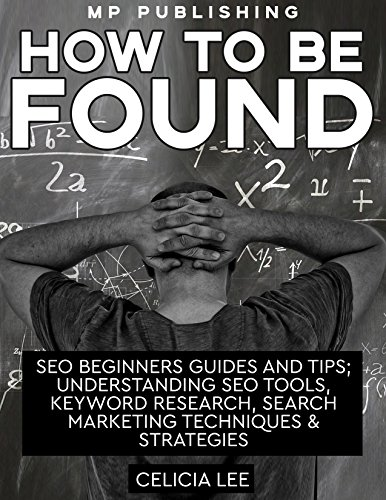 SEO 2018: How to be Found: SEO Beginners Guides and Tips; Understanding SEO Tools, Keyword Research, Search Marketing Techniques & Strategies