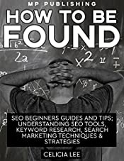 How to be Found: Seo Beginners Guides and Tips; Understanding Seo Tools, Keyword Research, Search Marketing Techniques & Strategies