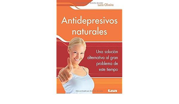 Antidepresivos naturales: Una Solución Alternativa Al Gran Problema De Este Tiempo Sano Y Natural/ Healthy and Natural: Amazon.es: Oliveira, Lucía: Libros