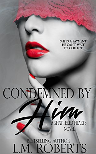 Condemned By Him: A Dark Erotic Romance (Shattered Hearts Trilogy Book 1) by [Roberts, L.M.]