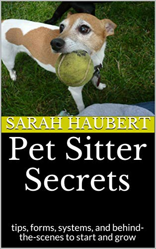 Pet Sitter Secrets: tips, forms, systems, and behind-the-scenes to start and grow by [Haubert, Sarah]