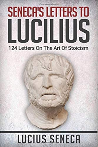 Seneca's Letters To Lucilius: 124 Letters On The Art Of Stoicism ...