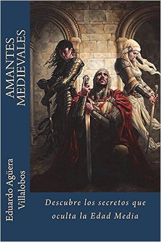 Amazon.com: Amantes Medievales: Descubre los misterios que oculta la Edad Media (Volume 1) (Spanish Edition) (9781546636571): Eduardo Agüera Villalobos: ...