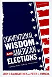 Conventional Wisdom and American Elections, Jody C. Baumgartner and Peter L. Francia, 144220088X