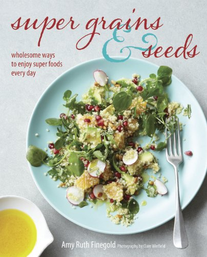 Super Grains & Seeds: Wholesome ways to enjoy super foods every day by Amy Ruth Finegold
