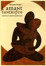 L'amant tantrique : L'homme sur la voie de la sexualité sacrée par Jacques Ferber