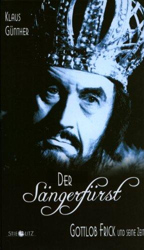 Der Sängerfürst. Gottlob Frick und seine Zeit