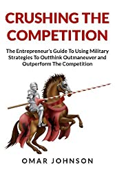 Crushing The Competition: The Entrepreneur's Guide To Using Military Strategies To Outthink, Outmaneuver and Outperform The Competition (English Edition)