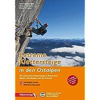 Extreme Klettersteige in den Ostalpen: Die schwersten Klettersteige in Österreich, Bayern, Norditalien und der Schweiz