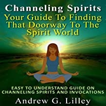 Channeling Spirits: Your Guide to Finding That Doorway to the Spirit World: Easy to Understand Guide on Channeling Spirits and Invocations