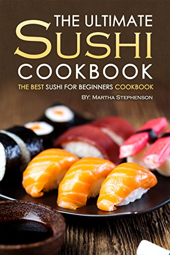 The Ultimate Sushi Cookbook - The Best Sushi for Beginners Cookbook: It Doesn't Get Any Easier Than This! by Martha Stephenson