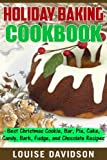 Holiday Baking Cookbook: Best Christmas Cookie, Pie, Bar, Cake, Candy, Bark, Fudge, and Chocolate Recipes
