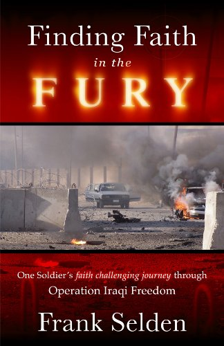 Finding Faith in the Fury: One Soldiers Faith Challenging Journey Through Operation Iraqi Freedom