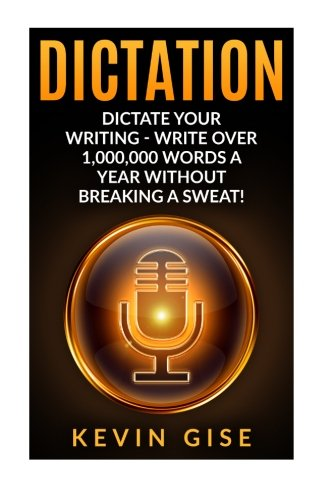 Price comparison product image Dictation: Dictate Your Writing - Write Over 1,000,000 Words A Year Without Breaking A Sweat! (Writing Habits, Write Faster, Productivity, Speech Recognition Software, Dragon Naturally Speaking)