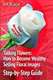 Talking Flowers: How to Become Wealthy Selling Floral Images, Kir Blaga, 1493579509