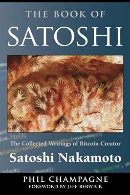 The Book Of Satoshi: The Collected Writings of Bitcoin Creator Satoshi Nakamoto
