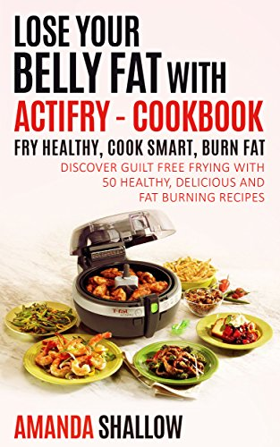 Lose your Belly Fat with ACTiFry - Cookbook: Fry Healthy, Cook Smart, Burn Fat - Discover guilt free frying with 50 Healthy and Delicious Recipes (Actifry Recipes)