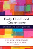 Early Childhood Governance : Choices and Consequences, Kagan, Sharon L. and Gomez, Rebecca E., 080775630X