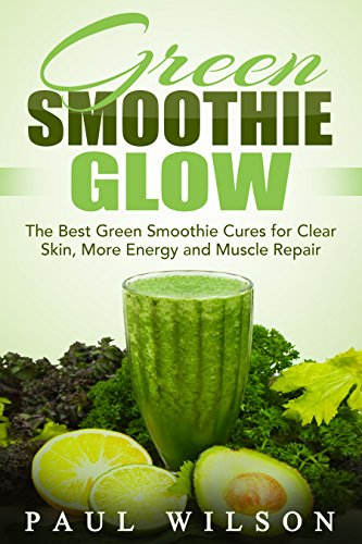 Green Smoothie Glow: The Best Green Smoothie Cures for Clear Skin, More Energy and Muscle Repair