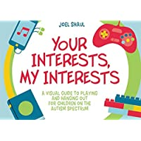 Your Interests, My Interests: A Visual Guide to Playing and Hanging Out for Children on the Autism Spectrum