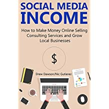 SOCIAL MEDIA INCOME: How to Make Money Online Selling Consulting Services and Growing Local Businesses