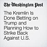 The Kremlin Is Done Betting on Trump and Planning How to Strike Back Against U.S. Sanctions | Andrew Roth