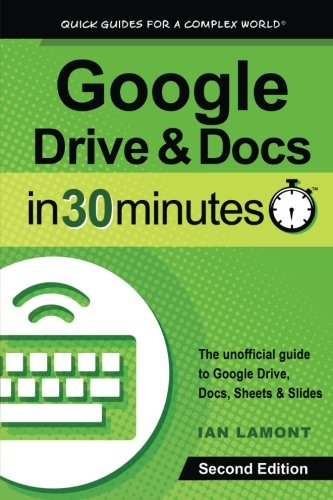 Google Drive   Docs In 30 Minutes  2Nd Edition   The Unofficial Guide To The New Google Drive  Docs  Sheets   Slides