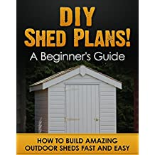 DIY Shed Plans! A Beginner's Guide: How to Build Amazing Outdoor Sheds Fast and Easy (Shed building Book 1)