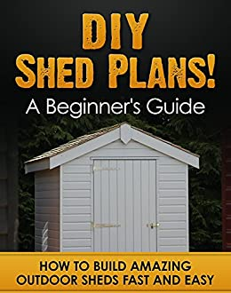 Amazon Com Diy Shed Plans A Beginner S Guide How To Build Amazing
