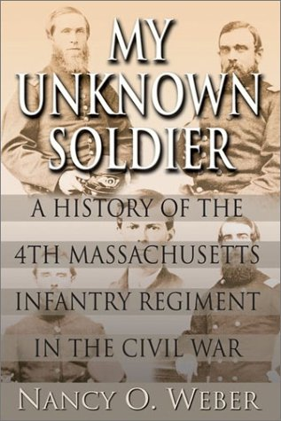 My Unknown Soldier: A History of the 4th Massachusetts Infantry Regiment in the Civil War