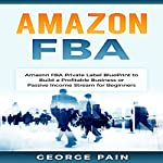 Amazon FBA: Private Label BluePrint to Build a Profitable Business or Passive Income Stream for Beginners | George Pain